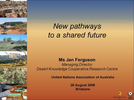 New pathways to a shared future Ms Jan Ferguson Managing Director Desert Knowledge Cooperative Research Centre United Nations Association of Australia.