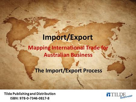 Tilde Publishing and Distribution ISBN: 978-0-7346-0817-8 Import/Export Mapping International Trade for Australian Business The Import/Export Process.