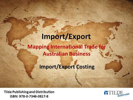 Tilde Publishing and Distribution ISBN: 978-0-7346-0817-8 Import/Export Mapping International Trade for Australian Business Import/Export Costing.