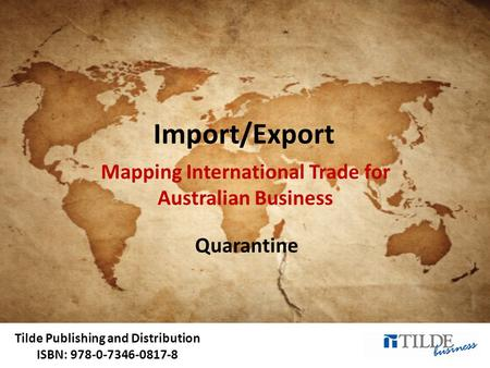 Tilde Publishing and Distribution ISBN: 978-0-7346-0817-8 Import/Export Mapping International Trade for Australian Business Quarantine.