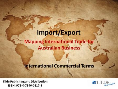 Tilde Publishing and Distribution ISBN: 978-0-7346-0817-8 Import/Export Mapping International Trade for Australian Business International Commercial Terms.