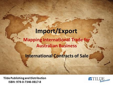 Tilde Publishing and Distribution ISBN: 978-0-7346-0817-8 Import/Export Mapping International Trade for Australian Business International Contracts of.