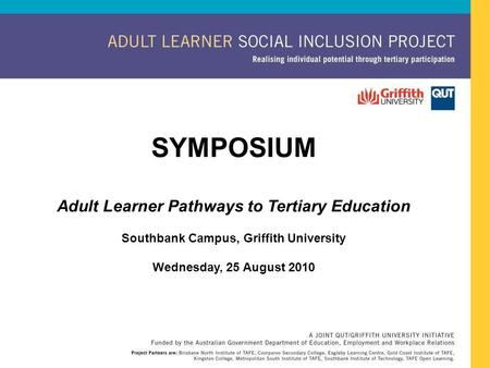SYMPOSIUM Adult Learner Pathways to Tertiary Education Southbank Campus, Griffith University Wednesday, 25 August 2010.