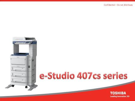 Confidential – Do not distribute. e-Studio 407 series Confidential – Do not distribute Toshiba's first high speed, high function A4 MFD range – e-Studio.