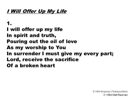 I Will Offer Up My Life 1. I will offer up my life In spirit and truth, Pouring out the oil of love As my worship to You In surrender I must give my every.