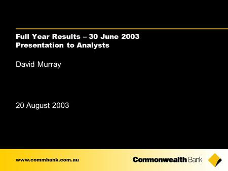 Full Year Results – 30 June 2003 Presentation to Analysts David Murray 20 August 2003 www.commbank.com.au.