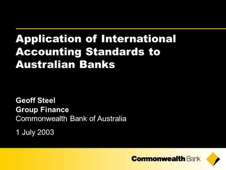 Application of International Accounting Standards to Australian Banks Geoff Steel Group Finance Commonwealth Bank of Australia 1 July 2003.