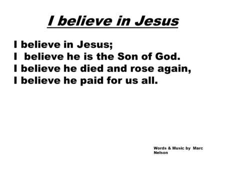 I believe in Jesus I believe in Jesus; I believe he is the Son of God. I believe he died and rose again, I believe he paid for us all. Words & Music by.