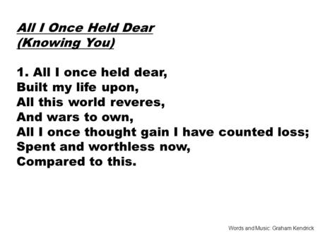 All I Once Held Dear (Knowing You) 1. All I once held dear, Built my life upon, All this world reveres, And wars to own, All I once thought gain I have.