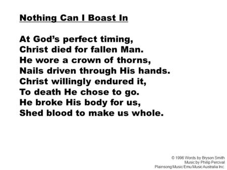 Nothing Can I Boast In At God's perfect timing, Christ died for fallen Man. He wore a crown of thorns, Nails driven through His hands. Christ willingly.