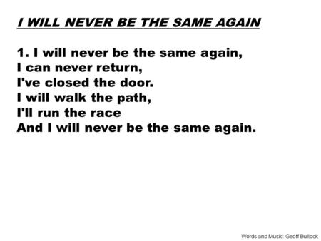 I WILL NEVER BE THE SAME AGAIN 1. I will never be the same again, I can never return, I've closed the door. I will walk the path, I'll run the race And.