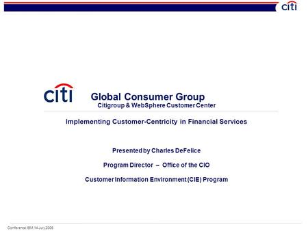 Conference.IBM.14 July 2006 Global Consumer Group Citigroup & WebSphere Customer Center Implementing Customer-Centricity in Financial Services Presented.