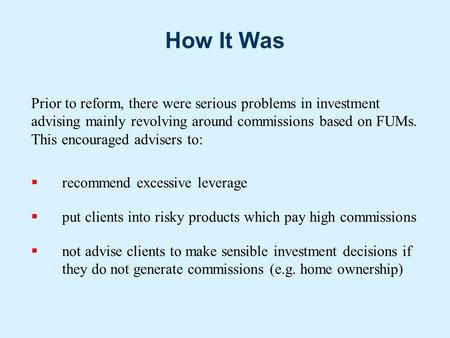 How It Was Prior to reform, there were serious problems in investment advising mainly revolving around commissions based on FUMs. This encouraged advisers.