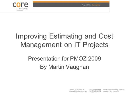 Improving Estimating and Cost Management on IT Projects Presentation for PMOZ 2009 By Martin Vaughan.