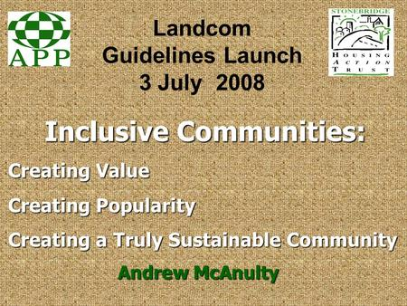Inclusive Communities: Andrew McAnulty Landcom Guidelines Launch 3 July 2008 Creating Value Creating Popularity Creating a Truly Sustainable Community.