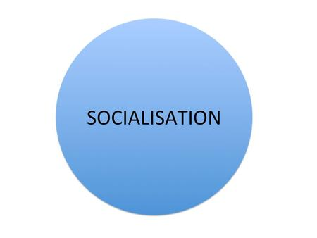 SOCIALISATION Part of every society, but the process is different in each society because each has its own values, attitudes and beliefs. Learning.