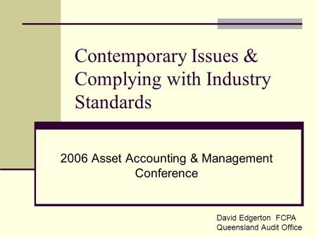 Contemporary Issues & Complying with Industry Standards 2006 Asset Accounting & Management Conference David Edgerton FCPA Queensland Audit Office.