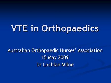 VTE in Orthopaedics Australian Orthopaedic Nurses' Association 15 May 2009 Dr Lachlan Milne.