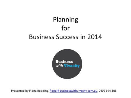 Planning for Business Success in 2014 Presented by Fiona Redding, 0402 944