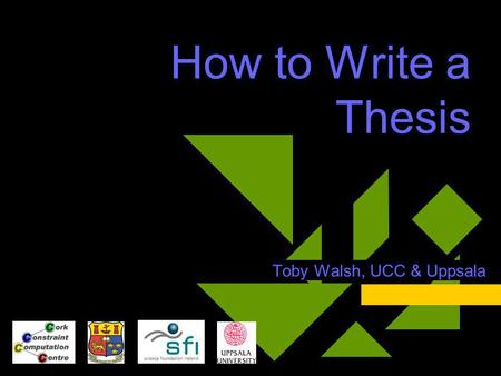 How to Write a Thesis Toby Walsh, UCC & Uppsala. Thanks  My supervisors Prof. Alan Bundy Prof. Fausto Giunchiglia  My students Emmanuel Hebrard Dr.