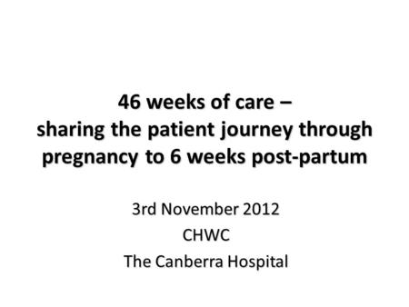 46 weeks of <strong>care</strong> – sharing the patient journey through pregnancy to 6 weeks post-partum 3rd November 2012 CHWC The Canberra Hospital.
