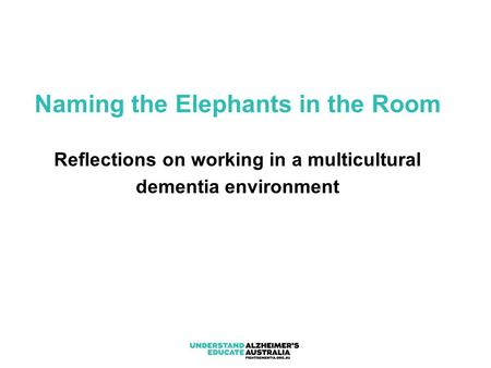 Naming the Elephants in the Room Reflections on working in a multicultural dementia environment.