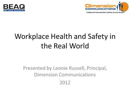 Training and Communication Solutions for your Business Workplace Health and Safety in the Real World Presented by Leonie Russell, Principal, Dimension.