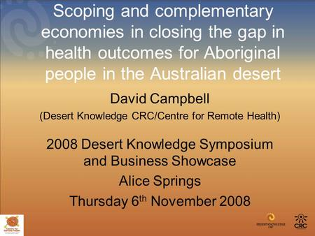 Scoping and complementary economies in closing the gap in health outcomes for Aboriginal people in the Australian desert David Campbell (Desert Knowledge.