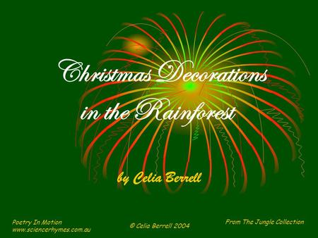 From The Jungle Collection Poetry In Motion www.sciencerhymes.com.au © Celia Berrell 2004 Christmas Decorations in the Rainforest by Celia Berrell.