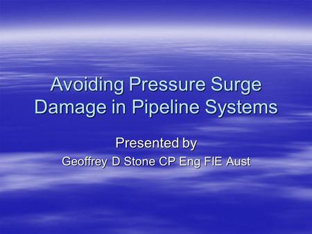 Avoiding Pressure Surge Damage in Pipeline Systems Presented by Geoffrey D Stone CP Eng FIE Aust.