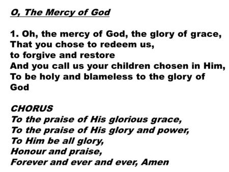 O, The Mercy of God 1. Oh, the mercy of God, the glory of grace, That you chose to redeem us, to forgive and restore And you call us your children chosen.