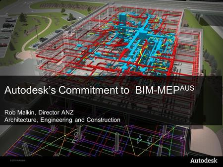 © 2009 Autodesk Autodesk's Commitment to BIM-MEP AUS Rob Malkin, Director ANZ Architecture, Engineering and Construction.