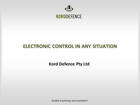 ELECTRONIC CONTROL IN ANY SITUATION Kord Defence Pty Ltd Enable anything, Use anywhere.