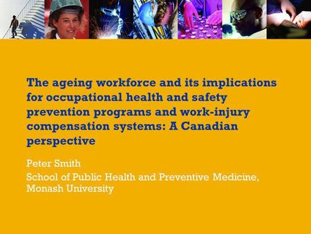 The ageing workforce and its implications for occupational health and safety prevention programs and work-injury compensation systems: A Canadian perspective.