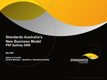 Standards Australia's New Business Model PSF Sydney 2009 May 2009 Adrian O' Connell General Manager – Operations, Standards Australia.