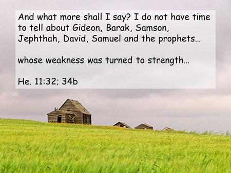 And what more shall I say? I do not have time to tell about Gideon, Barak, Samson, Jephthah, David, Samuel and the prophets… whose weakness was turned.