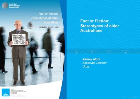 Fact or Fiction: Stereotypes of older Australians Final Presentation Research conducted by Urbis Ashley More Associate Director Urbis.