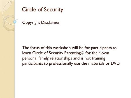 Circle of Security Copyright Disclaimer The focus of this workshop will be for participants to learn Circle of Security Parenting  for their own personal.