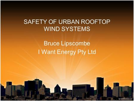 SAFETY OF URBAN ROOFTOP WIND SYSTEMS Bruce Lipscombe I Want Energy Pty Ltd.