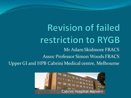 Mr Adam Skidmore FRACS Assoc Professor Sim0n Woods FRACS Upper GI and HPB Cabrini Medical centre, Melbourne.