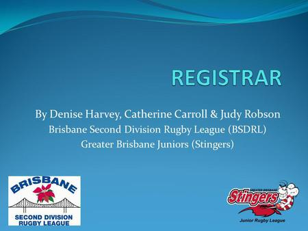 By Denise Harvey, Catherine Carroll & Judy Robson Brisbane Second Division Rugby League (BSDRL) Greater Brisbane Juniors (Stingers)