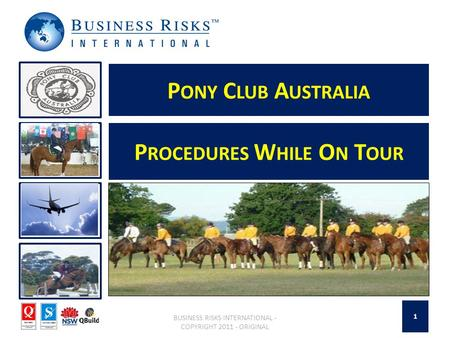 P ONY C LUB A USTRALIA BUSINESS RISKS INTERNATIONAL - COPYRIGHT 2011 - ORIGINAL P ROCEDURES W HILE O N T OUR 1.
