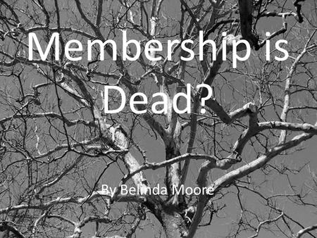 Membership is Dead? By Belinda Moore. The landscape of membership is about to change … Dramatically.