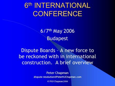 © PHJ Chapman 2006 DISPUTE RESOLUTION BOARD FOUNDATION 6 th INTERNATIONAL CONFERENCE 6/7 th May 2006 Budapest Dispute Boards – A new force to be reckoned.