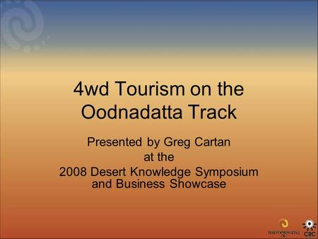 4wd Tourism on the Oodnadatta Track Presented by Greg Cartan at the 2008 Desert Knowledge Symposium and Business Showcase.
