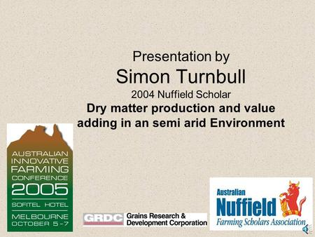 Presentation by Simon Turnbull 2004 Nuffield Scholar Dry matter production and value adding in an semi arid Environment.