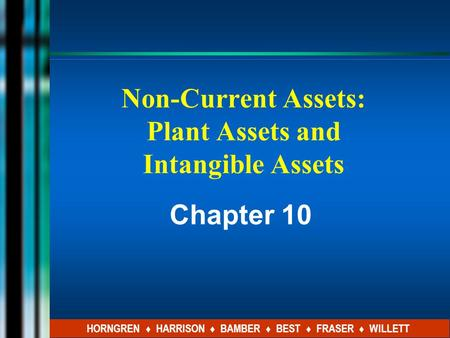 Non-Current Assets: Plant Assets and Intangible Assets Chapter 10 HORNGREN ♦ HARRISON ♦ BAMBER ♦ BEST ♦ FRASER ♦ WILLETT.