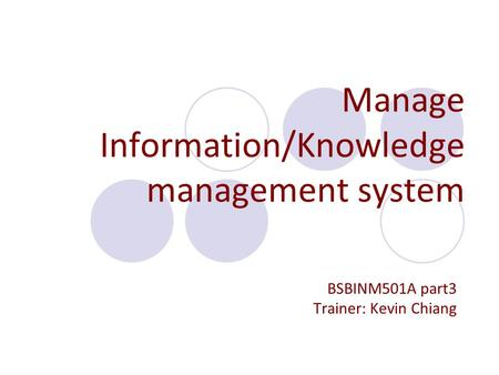 Manage Information/Knowledge management system BSBINM501A part3 Trainer: Kevin Chiang.