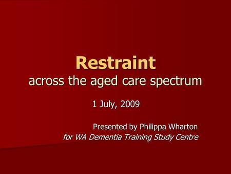 Restraint across the aged care spectrum 1 July, 2009 Presented by Philippa Wharton for WA Dementia Training Study Centre.