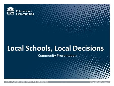 NSW DEPARTMENT OF EDUCATION AND COMMUNITIESWWW.DET.NSW.EDU.AU Community Presentation Local Schools, Local Decisions.
